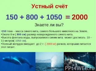 Устный счёт 150 + 800 + 1050 =Знаете ли вы?150 тонн – масса синего кита, самого