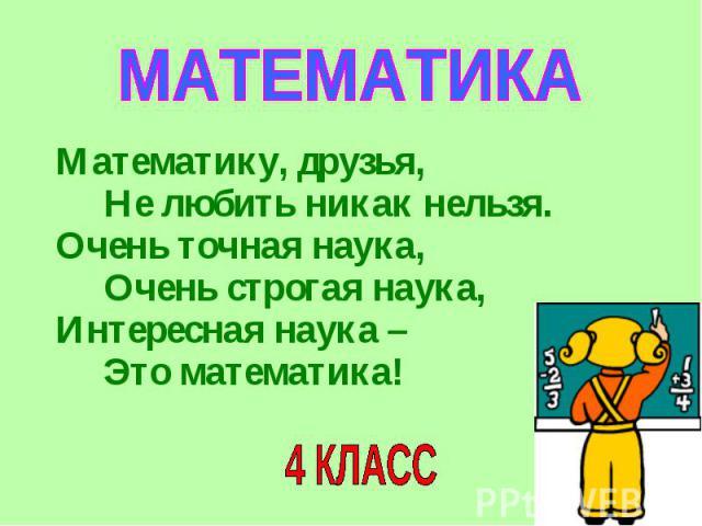 МАТЕМАТИКА Математику, друзья, Не любить никак нельзя.Очень точная наука, Очень строгая наука,Интересная наука – Это математика!4 КЛАСС