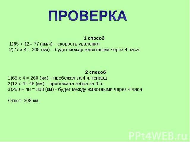 ПРОВЕРКА 1 способ65 + 12= 77 (км/ч) – скорость удаления77 х 4 = 308 (км) – будет между животными через 4 часа.2 способ65 х 4 = 260 (км) – пробежал за 4 ч. гепард12 х 4= 48 (км) – пробежала зебра за 4 ч.260 + 48 = 308 (км) - будет между животными чер…