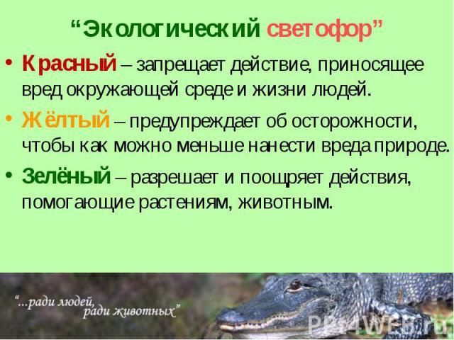 """""""Экологический светофор"""" Красный – запрещает действие, приносящее вред окружающей среде и жизни людей. Жёлтый – предупреждает об осторожности, чтобы как можно меньше нанести вреда природе. Зелёный – разрешает и поощряет действия, помогающие растения…"""