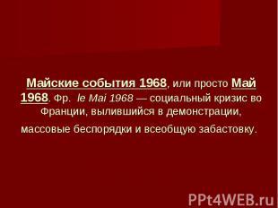Майские события 1968, или просто Май 1968. Фр. le Mai 1968 — социальный кризис в