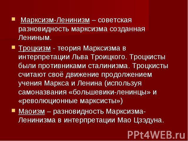 Марксизм-Ленинизм – советская разновидность марксизма созданная Лениным. Троцкизм - теория Марксизма в интерпретации Льва Троицкого. Троцкисты были противниками сталинизма. Троцкисты считают своё движение продолжением учения Маркса и Ленина (использ…