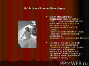 Майя Михайловна Плисецкая Майя Михайловна Плисецкая (род. 20 ноября 1925)— сове