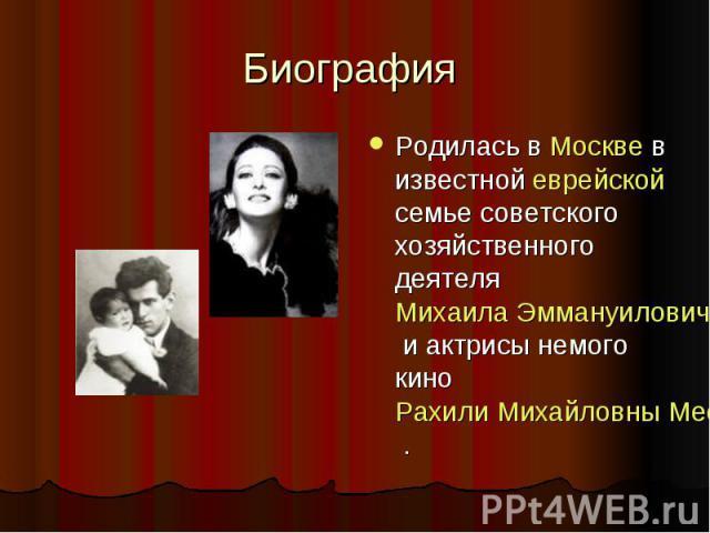 Биография Родилась в Москве в известной еврейской семье советского хозяйственного деятеля Михаила Эммануиловича Плисецкого и актрисы немого кино Рахили Михайловны Мессерер .