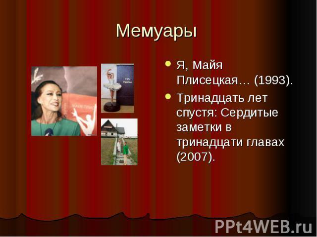 Мемуары Я, Майя Плисецкая… (1993).Тринадцать лет спустя: Сердитые заметки в тринадцати главах (2007).