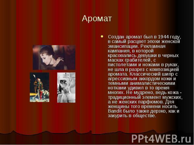 Аромат Создан аромат был в 1944 году, в самый расцвет эпохи женской эмансипации. Рекламная кампания, в которой красовались девушки в черных масках грабителей, с пистолетами и ножами в руках, не шла в разрез с композицией аромата. Классический шипр с…