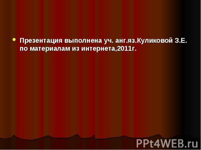 Презентация выполнена уч. анг.яз.Куликовой З.Е. по материалам из интернета,2011г.