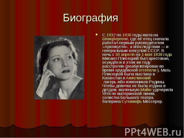 Биография С 1932 по 1936 годы жила на Шпицбергене, где её отец сначала работал первым руководителем «Арктикугля», а впоследствии— и генеральным консулом СССР. В ночь с 30 апреля на 1 мая 1938 года Михаил Плисецкий был арестован, осуждён и в этом же…