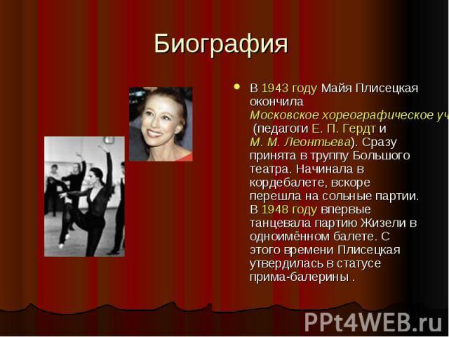 Биография В 1943 году Майя Плисецкая окончила Московское хореографическое училище (педагоги Е. П. Гердт и М. М. Леонтьева). Сразу принята в труппу Большого театра. Начинала в кордебалете, вскоре перешла на сольные партии. В 1948 году впервые танцева…