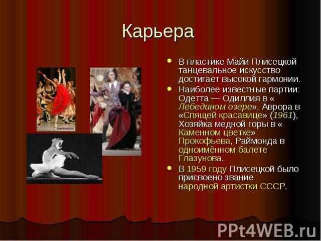 Карьера В пластике Майи Плисецкой танцевальное искусство достигает высокой гармонии.Наиболее известные партии: Одетта— Одиллия в «Лебедином озере», Аврора в «Спящей красавице» (1961), Хозяйка медной горы в «Каменном цветке» Прокофьева, Раймонда в о…