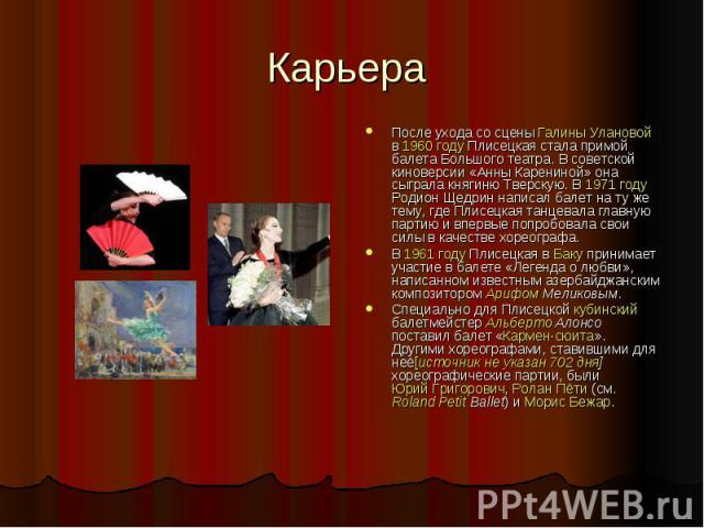 Карьера После ухода со сцены Галины Улановой в 1960 году Плисецкая стала примой балета Большого театра. В советской киноверсии «Анны Карениной» она сыграла княгиню Тверскую. В 1971 году Родион Щедрин написал балет на ту же тему, где Плисецкая танцев…