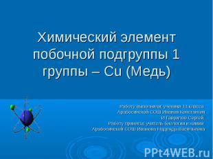 Химический элемент побочной подгруппы 1 группы – Cu (Медь) Работу выполнили: уче
