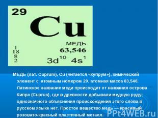 МЕДЬ (лат. Cuprum), Cu (читается «купрум»), химический элемент с атомным номером