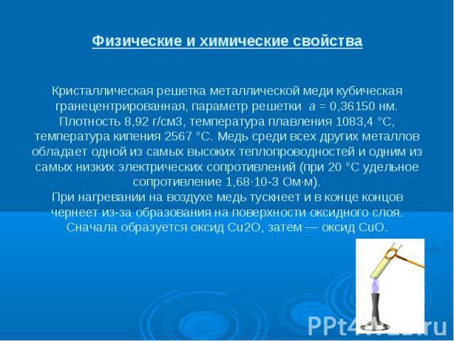 Физические и химические свойстваКристаллическая решетка металлической меди кубическая гранецентрированная, параметр решетки а = 0,36150 нм. Плотность 8,92 г/см3, температура плавления 1083,4 °C, температура кипения 2567 °C. Медь среди всех других ме…