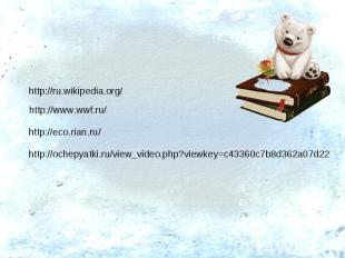 http://ru.wikipedia.org/ http://www.wwf.ru/ http://eco.rian.ru/ http://ochepyatk
