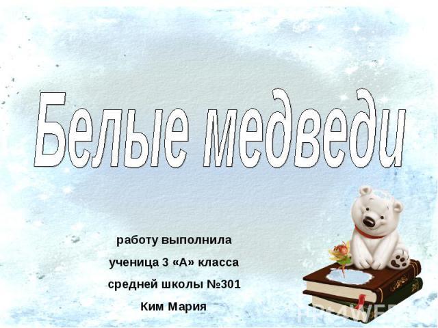 Белые медведи работу выполнилаученица 3 «А» классасредней школы №301Ким Мария