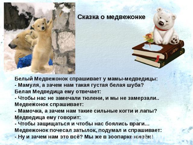 Сказка о медвежонкеБелый Медвежонок спрашивает у мамы-медведицы: - Мамуля, а зачем нам такая густая белая шуба? Белая Медведица ему отвечает:- Чтобы нас не замечали тюлени, и мы не замерзали..Медвежонок спрашивает:- Мамочка, а зачем нам такие сильны…