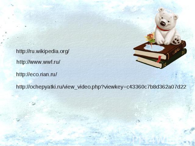 http://ru.wikipedia.org/ http://www.wwf.ru/ http://eco.rian.ru/ http://ochepyatki.ru/view_video.php?viewkey=c43360c7b8d362a07d22