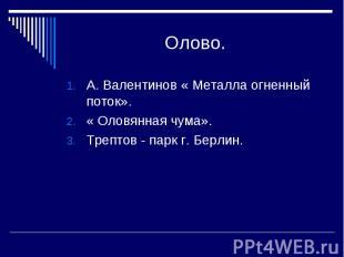 Олово. А. Валентинов « Металла огненный поток».« Оловянная чума».Трептов - парк