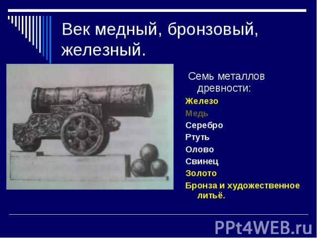 Век медный, бронзовый, железный. Семь металлов древности:ЖелезоМедьСереброРтутьОловоСвинецЗолотоБронза и художественное литьё.