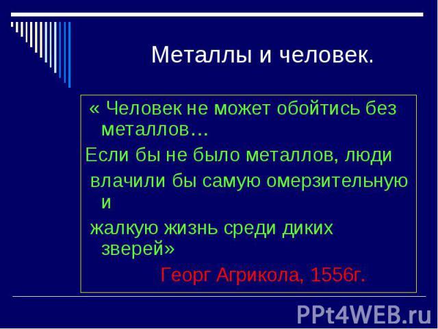 Металлы и человек. « Человек не может обойтись без металлов…Если бы не было металлов, люди влачили бы самую омерзительную и жалкую жизнь среди диких зверей» Георг Агрикола, 1556г.
