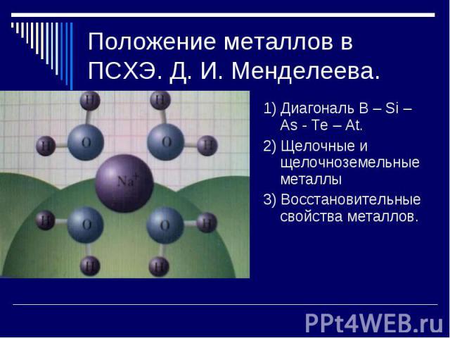 Положение металлов в ПСХЭ. Д. И. Менделеева. 1) Диагональ B – Si – As - Te – At.2) Щелочные и щелочноземельные металлы3) Восстановительные свойства металлов.