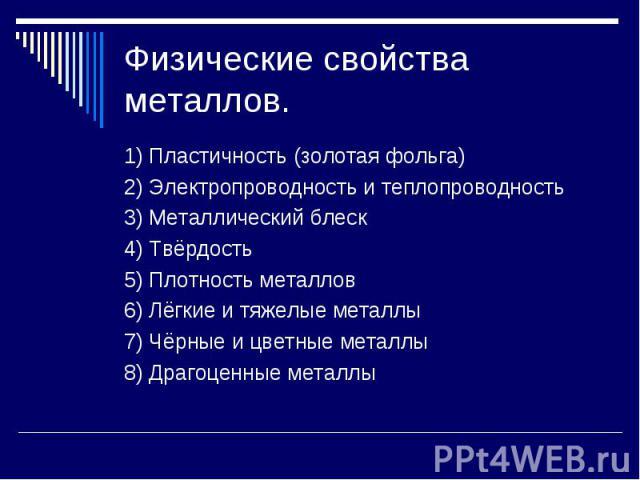 Физические свойства металлов. 1) Пластичность (золотая фольга)2) Электропроводность и теплопроводность3) Металлический блеск4) Твёрдость5) Плотность металлов6) Лёгкие и тяжелые металлы7) Чёрные и цветные металлы8) Драгоценные металлы
