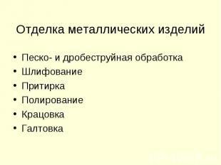 Отделка металлических изделий Песко- и дробеструйная обработкаШлифованиеПритирка