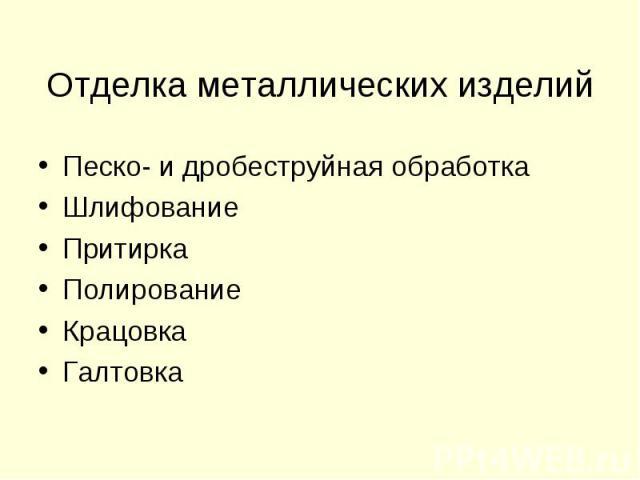 Отделка металлических изделий Песко- и дробеструйная обработкаШлифованиеПритиркаПолированиеКрацовкаГалтовка