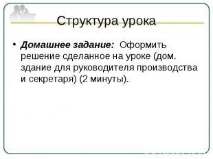 Структура урока Домашнее задание: Оформить решение сделанное на уроке (дом. здан
