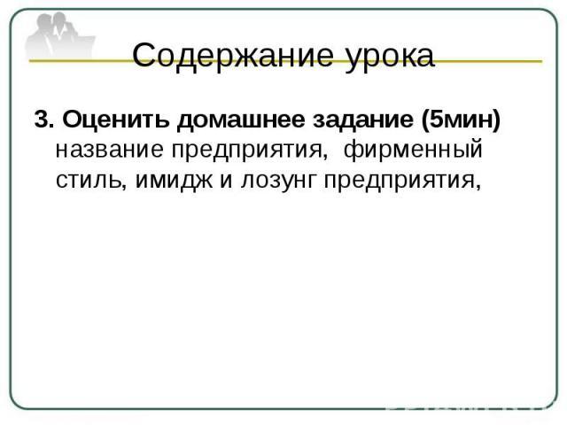 Содержание урока 3. Оценить домашнее задание (5мин) название предприятия, фирменный стиль, имидж и лозунг предприятия,