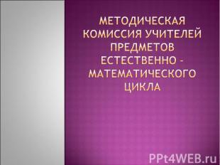 Методическая комиссия учителей предметов естественно – математического цикла