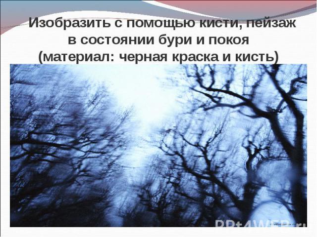 Изобразить с помощью кисти, пейзаж в состоянии бури и покоя(материал: черная краска и кисть)