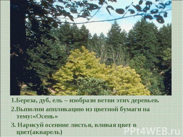 1.Береза, дуб, ель – изобрази ветви этих деревьев.2.Выполни аппликацию из цветной бумаги на тему:«Осень»3. Нарисуй осенние листья, вливая цвет в цвет(акварель)