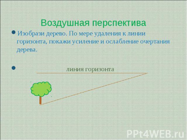 Воздушная перспектива Изобрази дерево. По мере удаления к линии горизонта, покажи усиление и ослабление очертания дерева. линия горизонта