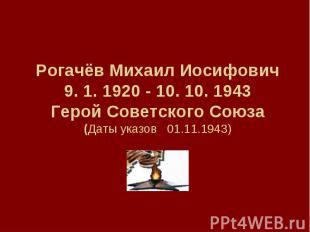 РогачёвМихаил Иосифович9. 1. 1920 - 10. 10. 1943Герой Советского Союза(Даты ука