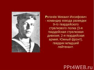 Рогачёв Михаил Иосифович - командир взвода разведки 9-го гвардейского стрелковог