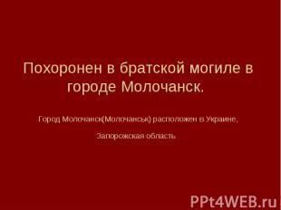 Похоронен в братской могиле в городе Молочанск. Город Молочанск(Молочанськ) расп