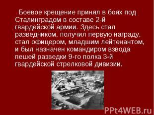 Боевое крещение принял в боях под Сталинградом в составе 2-й гвардейской армии.