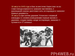 18 августа 1943 года в бою за местечко Берестово он во главе взвода ворвался в т