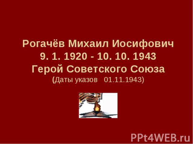 РогачёвМихаил Иосифович9. 1. 1920 - 10. 10. 1943Герой Советского Союза(Даты указов 01.11.1943)