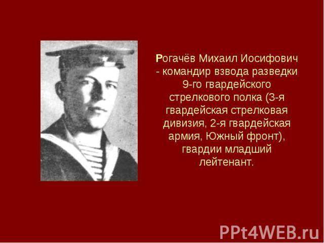 Рогачёв Михаил Иосифович - командир взвода разведки 9-го гвардейского стрелкового полка (3-я гвардейская стрелковая дивизия, 2-я гвардейская армия, Южный фронт), гвардии младший лейтенант.