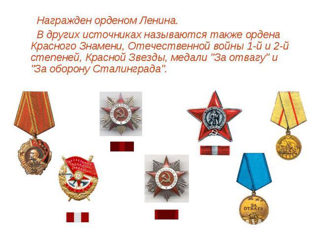 Награжден орденом Ленина. В других источниках называются также ордена Красного Знамени, Отечественной войны 1-й и 2-й степеней, Красной Звезды, медали
