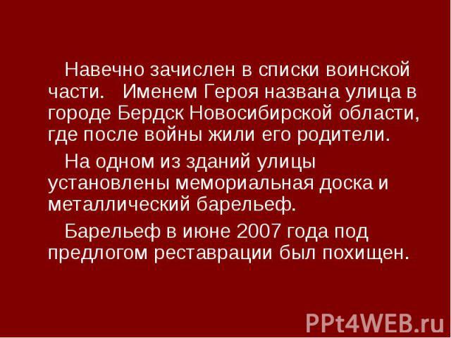 Навечно зачислен в списки воинской части. Именем Героя названа улица в городе Бердск Новосибирской области, где после войны жили его родители. На одном из зданий улицы установлены мемориальная доска и металлический барельеф. Барельеф в июне 2007 год…