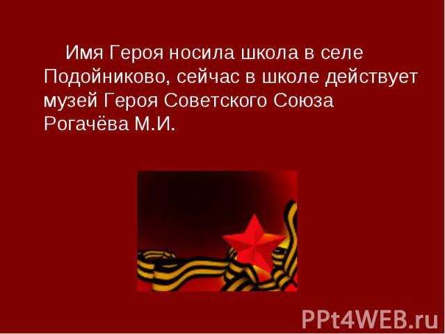 Имя Героя носила школа в селе Подойниково, сейчас в школе действует музей Героя Советского Союза Рогачёва М.И.