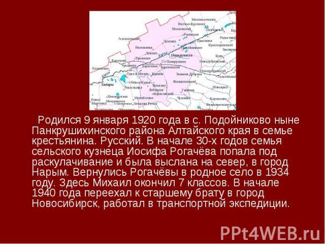 Родился 9 января 1920 года в с. Подойниково ныне Панкрушихинского района Алтайского края в семье крестьянина. Русский. В начале 30-х годов семья сельского кузнеца Иосифа Рогачёва попала под раскулачивание и была выслана на север, в город Нарым. Верн…