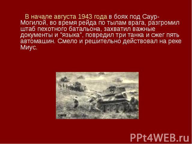 В начале августа 1943 года в боях под Саур-Могилой, во время рейда по тылам врага, разгромил штаб пехотного батальона, захватил важные документы и