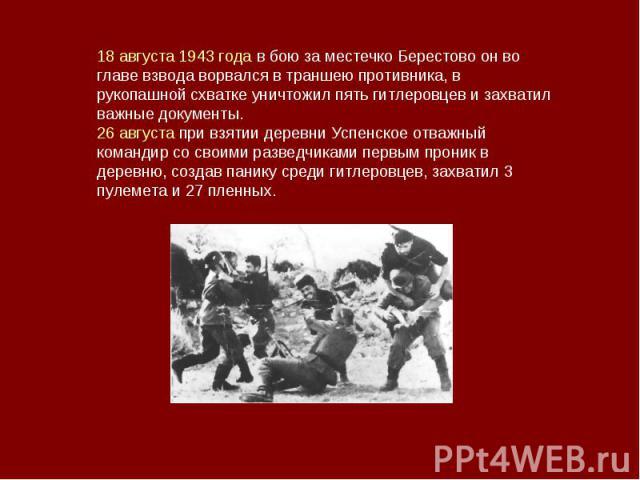 18 августа 1943 года в бою за местечко Берестово он во главе взвода ворвался в траншею противника, в рукопашной схватке уничтожил пять гитлеровцев и захватил важные документы. 26 августа при взятии деревни Успенское отважный командир со своими разве…