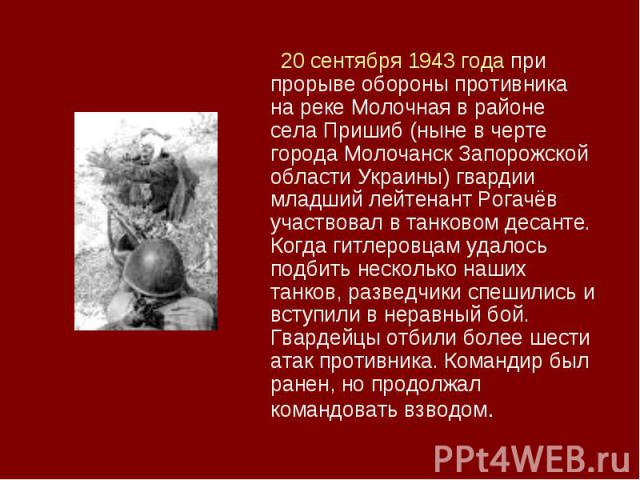 20 сентября 1943 года при прорыве обороны противника на реке Молочная в районе села Пришиб (ныне в черте города Молочанск Запорожской области Украины) гвардии младший лейтенант Рогачёв участвовал в танковом десанте. Когда гитлеровцам удалось подбить…