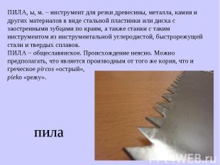 ПИЛА, ы, м. – инструмент для резки древесины, металла, камня и других материалов